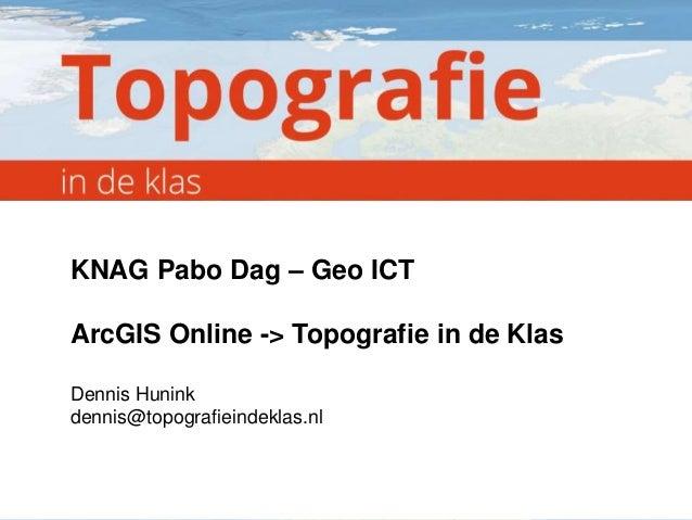 KNAG Pabo Dag – Geo ICT  ArcGIS Online -> Topografie in de Klas Dennis Hunink dennis@topografieindeklas.nl