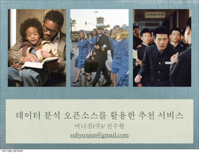 데이터 분석 오픈소스를 활용한 추천 서비스 어니컴(주)/ 전수현 suhyunjun@gmail.com 13년 10월 10일 목요일
