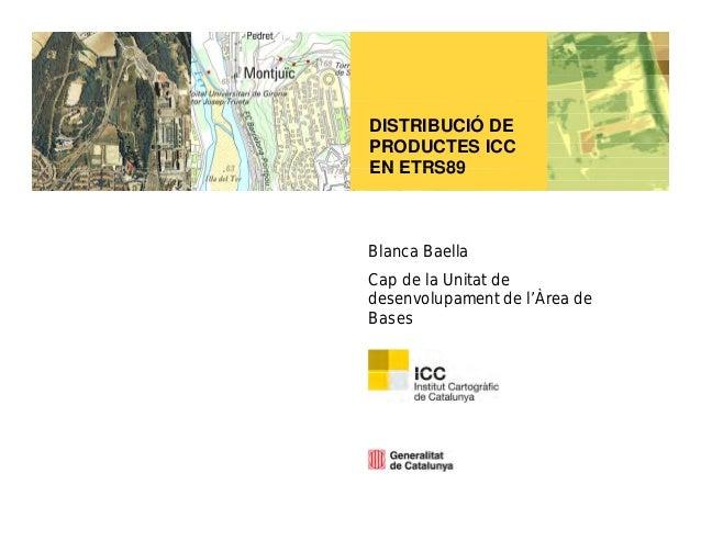 DISTRIBUCIÓ DE PRODUCTES ICC EN ETRS89EN ETRS89 Blanca Baella Cap de la Unitat de desenvolupament de l'Àrea dedese o upa e...