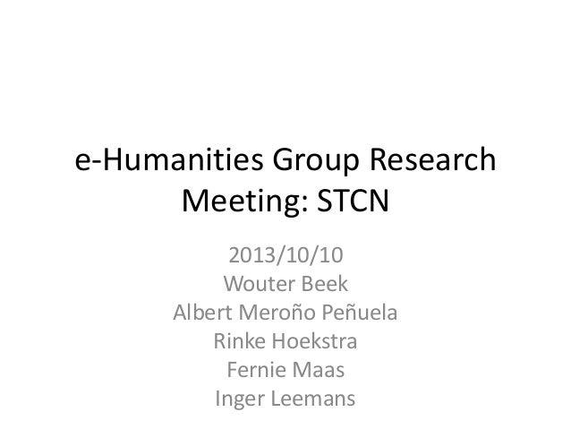 e-Humanities Group Research Meeting: STCN 2013/10/10 Wouter Beek Albert Meroño Peñuela Rinke Hoekstra Fernie Maas Inger Le...