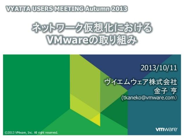 ©2013 VMware, Inc. All right reserved. ヴイエムウェア株式会社 ネットワーク仮想化における VMwareの取り組み VYATTA USERS MEETING Autumn 2013 2013/10/11 金...