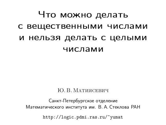 Что можно делать с вещественными числами и нельзя делать с целыми числами  Ю. В. Матиясевич Санкт-Петербургское отделение ...