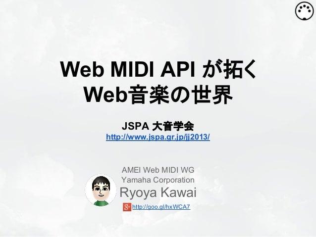 Web MIDI API が拓く Web音楽の世界 JSPA 大音学会 http://www.jspa.gr.jp/jj2013/  AMEI Web MIDI WG Yamaha Corporation  Ryoya Kawai http:/...