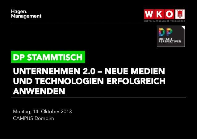 DP STAMMTISCH UNTERNEHMEN 2.0 – NEUE MEDIEN UND TECHNOLOGIEN ERFOLGREICH ANWENDEN Montag, 14. Oktober 2013 CAMPUS Dornbirn