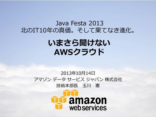 Java Festa 2013 北北のIT10年年の真価。そして果てなき進化。  いまさら聞けない AWSクラウド 2013年年10⽉月14⽇日 アマゾン データ サービス ジャパン 株式会社 技術本部⻑⾧長   ⽟玉川 憲