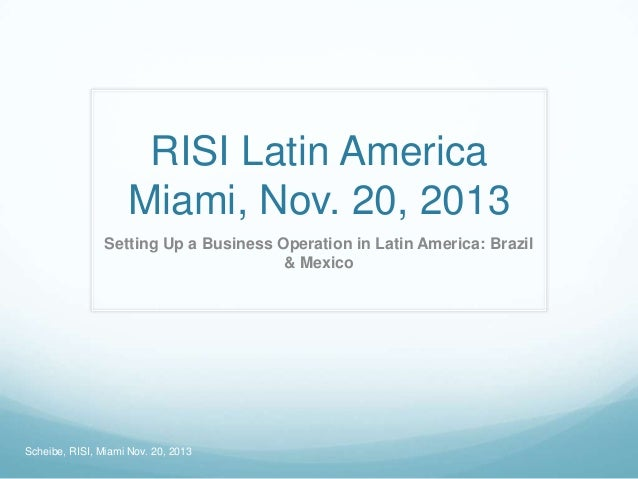RISI Latin America Miami, Nov. 20, 2013 Setting Up a Business Operation in Latin America: Brazil & Mexico  Scheibe, RISI, ...