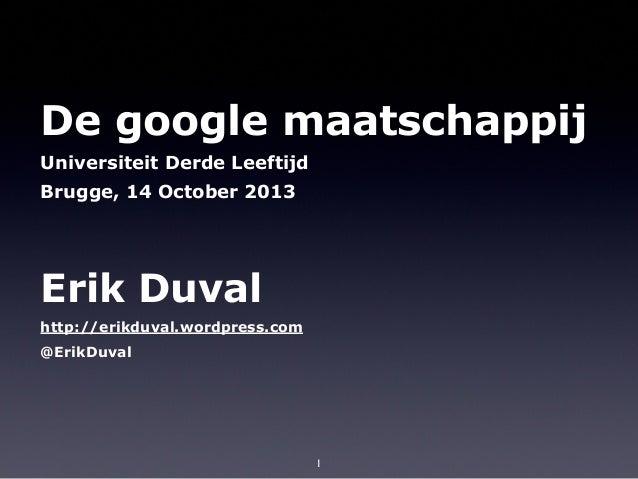 De google maatschappij Universiteit Derde Leeftijd Brugge, 14 October 2013  Erik Duval http://erikduval.wordpress.com @Eri...