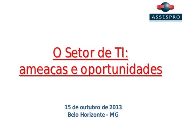 O Setor de TI: ameaças e oportunidades 15 de outubro de 2013 Belo Horizonte - MG