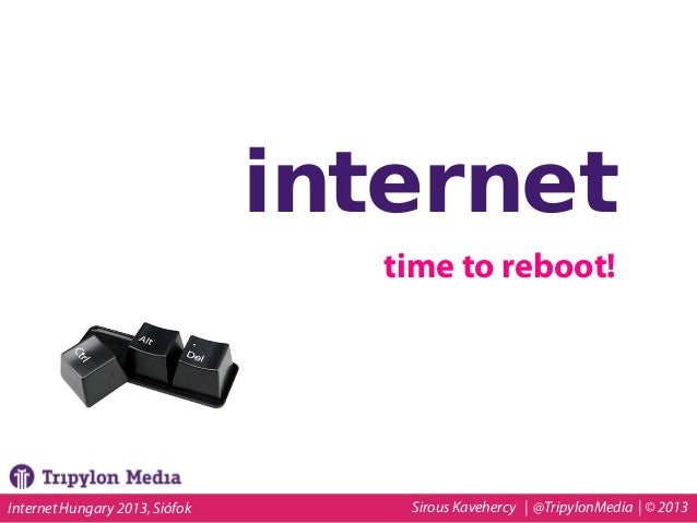 internet time to reboot!  Internet Hungary 2013, Siófok  Sirous Kavehercy | @TripylonMedia | © 2013