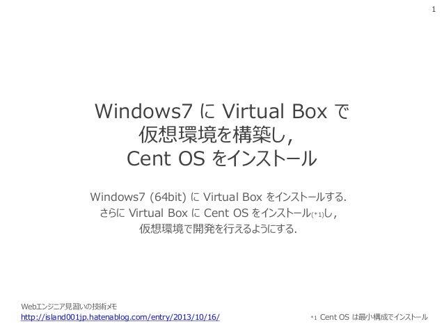 1  Windows7 に Virtual Box で 仮想環境を構築し, Cent OS をインストール Windows7 (64bit) に Virtual Box をインストールする. さらに Virtual Box に Cent OS ...