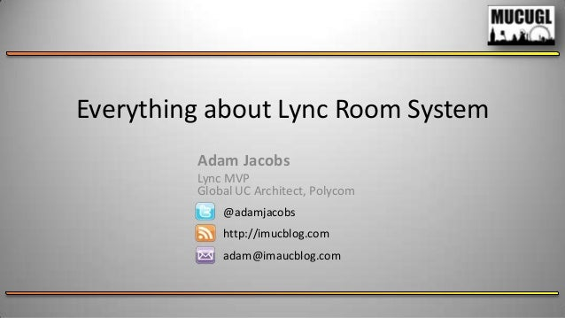 Everything about Lync Room System Adam Jacobs Lync MVP Global UC Architect, Polycom @adamjacobs http://imucblog.com  adam@...