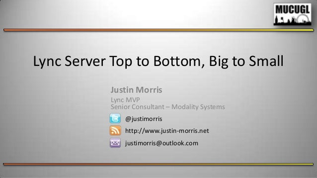 Lync Server Top to Bottom, Big to Small Justin Morris Lync MVP Senior Consultant – Modality Systems @justimorris http://ww...