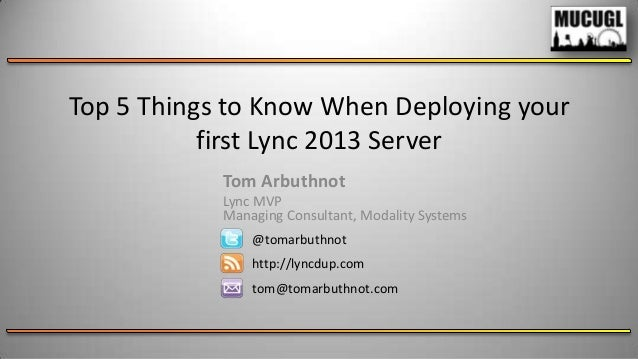 Top 5 Things to Know When Deploying your first Lync 2013 Server Tom Arbuthnot Lync MVP Managing Consultant, Modality Syste...