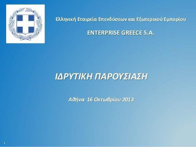 Ελληνική Εταιρεία Επενδύσεων και Εξωτερικού Εμπορίου  ENTERPRISE GREECE S.A.  ΙΔΡΥΤΙΚΗ ΠΑΡΟΥΣΙΑΣΗ Αθήνα 16 Οκτωβρίου 2013 ...