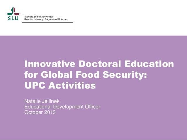 Innovative Doctoral Education for Global Food Security: UPC Activities Natalie Jellinek Educational Development Officer Oc...