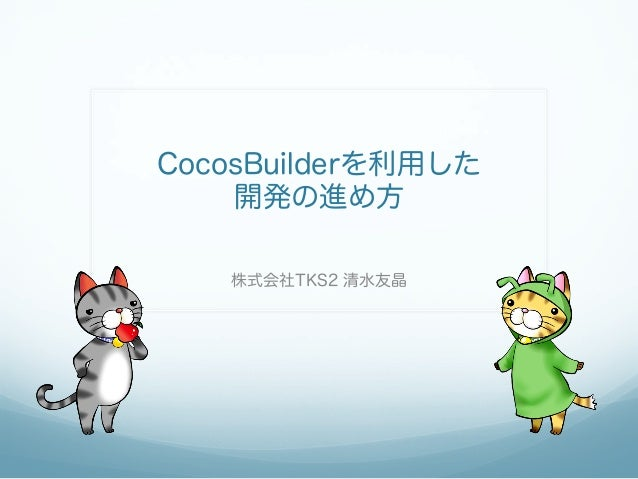 CocosBuilderを利用した 開発の進め方 株式会社TKS2 清水友晶