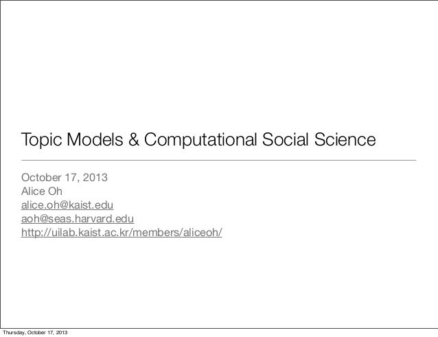 Topic Models & Computational Social Science October 17, 2013 Alice Oh alice.oh@kaist.edu aoh@seas.harvard.edu http://uilab...