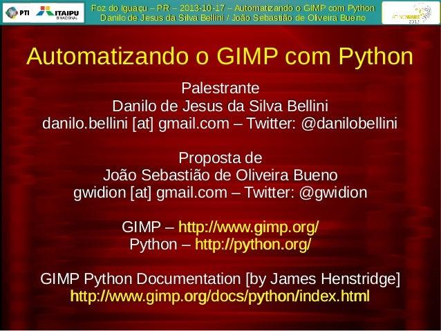 Foz do Iguaçu – PR – 2013-10-17 – Automatizando o GIMP com Python Danilo de Jesus da Silva Bellini / João Sebastião de Oli...