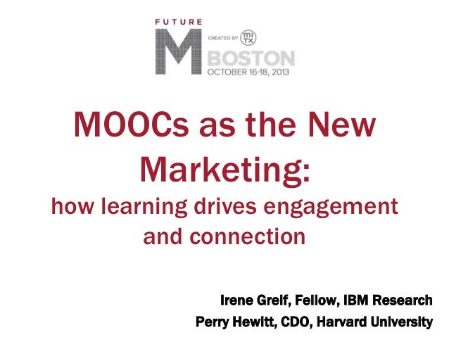MOOCs as the New Marketing: how learning drives engagement and connection Irene Greif, Fellow, IBM Research Perry Hewitt, ...