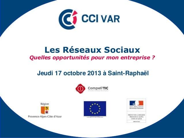 Les Réseaux Sociaux  Quelles opportunités pour mon entreprise ?  Jeudi 17 octobre 2013 à Saint-Raphaël