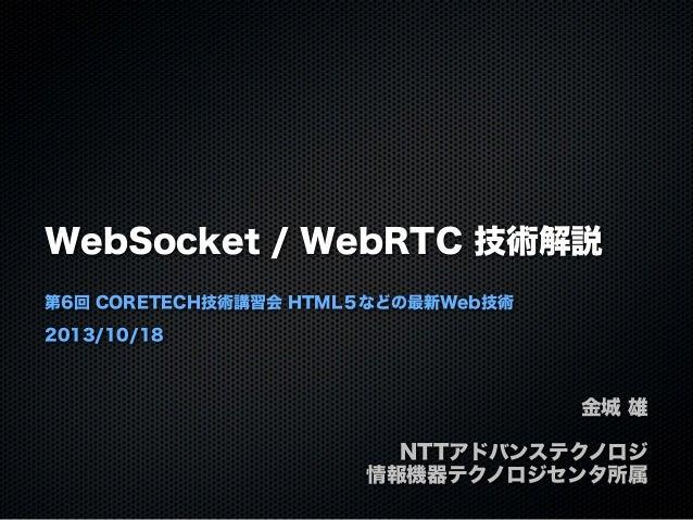 WebSocket / WebRTC 技術解説 第6回 CORETECH技術講習会 HTML5などの最新Web技術 2013/10/18  金城 雄 NTTアドバンステクノロジ 情報機器テクノロジセンタ所属