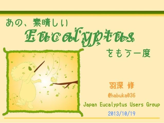 あの、素晴しい  Eucalyptus をもう一度  羽深 修 @habuka036 Japan Eucalyptus Users Group 2013/10/19