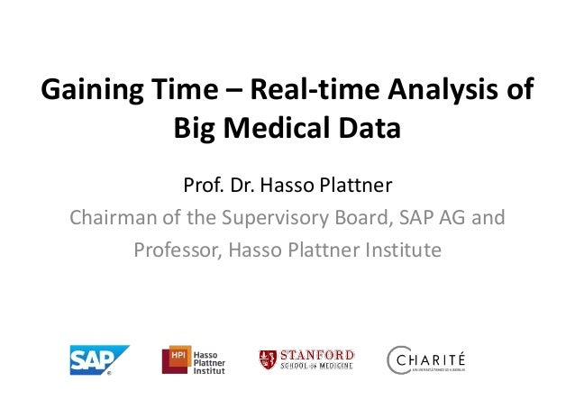 Gaining Time – Real-time Analysis of Big Medical Data Prof. Dr. Hasso Plattner Chairman of the Supervisory Board, SAP AG a...