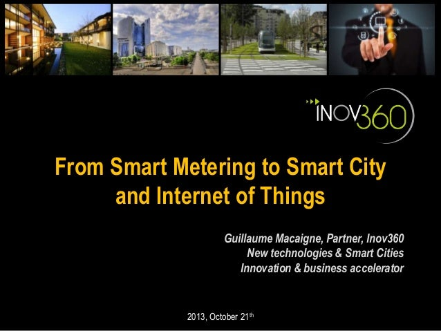 From Smart Metering to Smart City and Internet of Things Guillaume Macaigne, Partner, Inov360 New technologies & Smart Cit...
