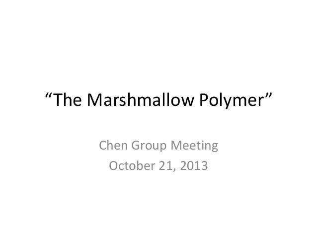 """The Marshmallow Polymer"" Chen Group Meeting October 21, 2013"