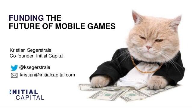 FUNDING THE FUTURE OF MOBILE GAMES Kristian Segerstrale Co-founder, Initial Capital @ksegerstrale kristian@initialcapital....