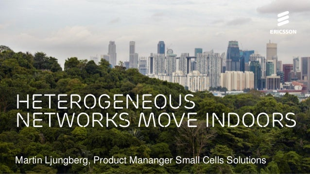 Heterogeneous Networks Move Indoors Martin Ljungberg, Product Mananger Small Cells Solutions