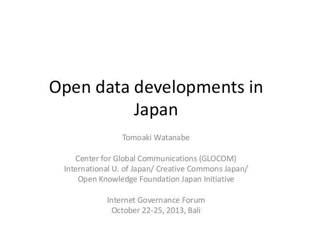 Open data developments in Japan Tomoaki Watanabe Center for Global Communications (GLOCOM) International U. of Japan/ Crea...