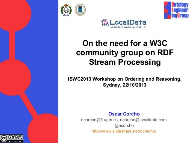 On the need for a W3C community group on RDF Stream Processing ISWC2013 Workshop on Ordering and Reasoning, Sydney, 22/10/...
