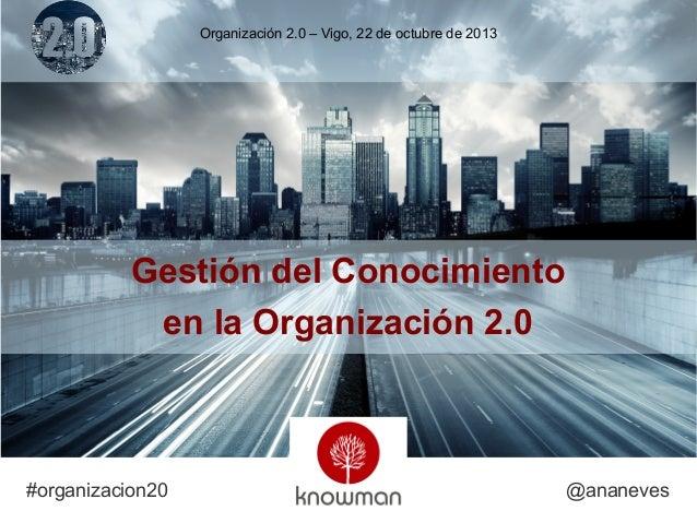 Organización 2.0 – Vigo, 22 de octubre de 2013  Gestión del Conocimiento en la Organización 2.0  #organizacion20  @ananeve...