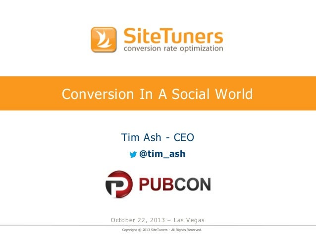 Conversion In A Social World Tim Ash - CEO @tim_ash  October 22, 2013 – Las Vegas Copyright © 2013 SiteTuners - All Rights...