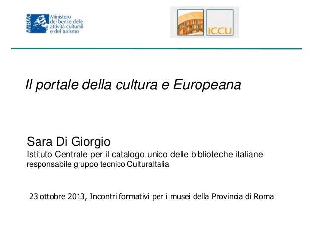 Il portale della cultura e Europeana  Sara Di Giorgio Istituto Centrale per il catalogo unico delle biblioteche italiane r...