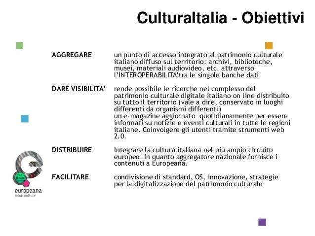 CulturaItalia  Obiettivi CulturaItalia - Obiettivi  AGGREGARE  un punto di accesso integrato al patrimonio culturale itali...