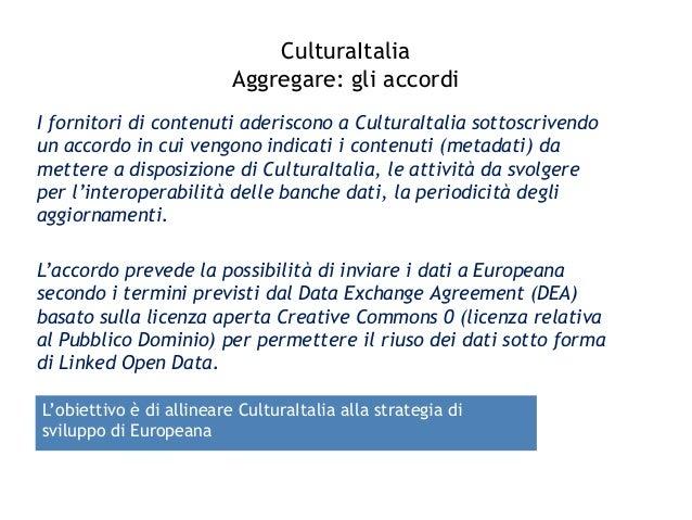 CulturaItalia Aggregare: gli accordi I fornitori di contenuti aderiscono a CulturaItalia sottoscrivendo un accordo in cui ...
