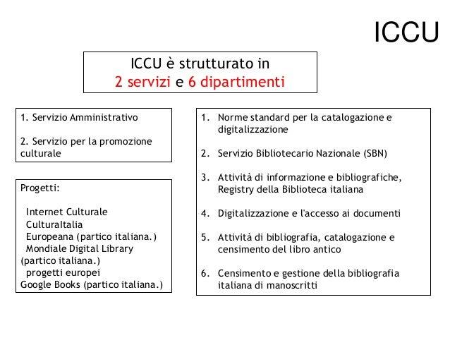 ICCU ICCU è strutturato in 2 servizi e 6 dipartimenti 1. Servizio Amministrativo  1. Norme standard per la catalogazione e...
