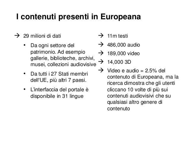 I contenuti presenti in Europeana  29 milioni di dati    • Da ogni settore del patrimonio. Ad esempio  gallerie, bibli...