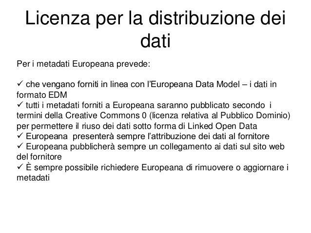 Licenza per la distribuzione dei dati Per i metadati Europeana prevede:  che vengano forniti in linea con l'Europeana Dat...