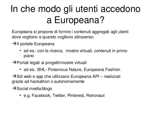 In che modo gli utenti accedono a Europeana? Europeana si propone di fornire i contenuti aggregati agli utenti dove voglio...