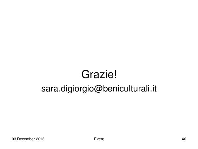 Grazie! sara.digiorgio@beniculturali.it  03 December 2013  Event  46