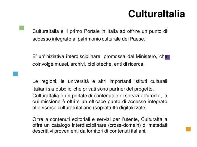 CulturaItalia Il Progetto CulturaItalia  CulturaItalia è il primo Portale in Italia ad offrire un punto di accesso integra...
