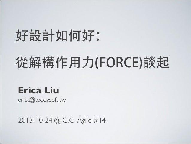 好設計如何好: 從解構作用力(FORCE)談起 Erica Liu erica@teddysoft.tw  2013-10-24 @ C.C. Agile #14