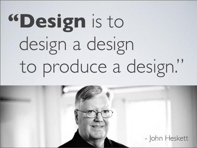 """Design is to design a design to produce a design.""  - John Heskett"