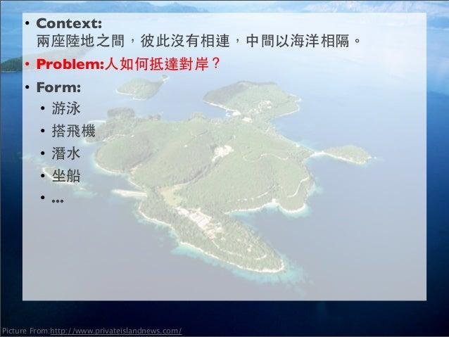 • Context: 兩座陸地之間,彼此沒有相連,中間以海洋相隔。 • Problem:如何傳送訊息到對岸? • Form: • 網路 • 郵件 • 飛彈 • 飛機 •…  Picture From:http://www.privateisla...