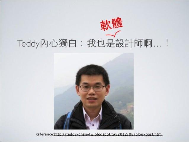 軟體 Teddy內⼼心獨⽩白:我也是設計師啊…!  Reference:http://teddy-chen-tw.blogspot.tw/2012/08/blog-post.html