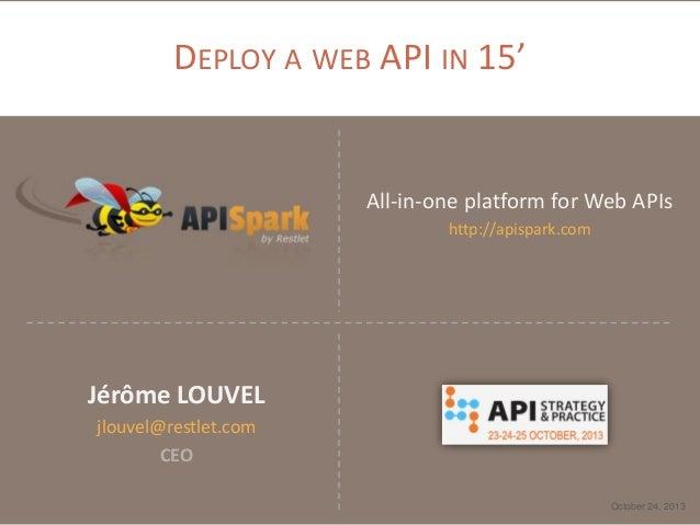 DEPLOY A WEB API IN 15'  All-in-one platform for Web APIs http://apispark.com  Jérôme LOUVEL jlouvel@restlet.com CEO Octob...