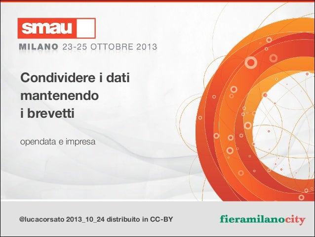 Condividere i dati mantenendo i brevetti opendata e impresa  @lucacorsato 2013_10_24 distribuito in CC-BY  Titolo della pr...